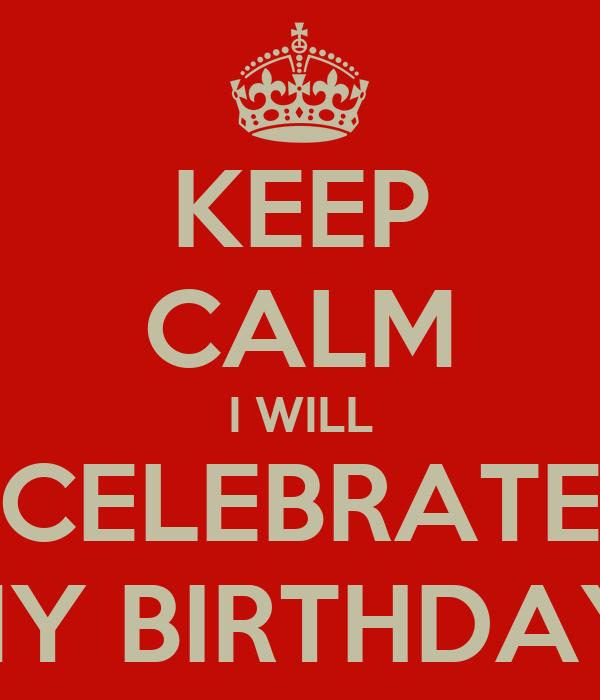 KEEP CALM I WILL CELEBRATE MY BIRTHDAY!