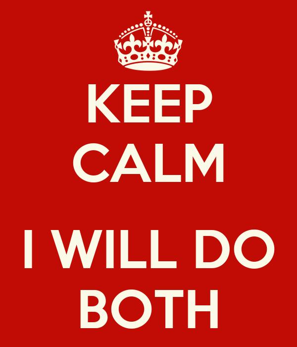 KEEP CALM  I WILL DO BOTH