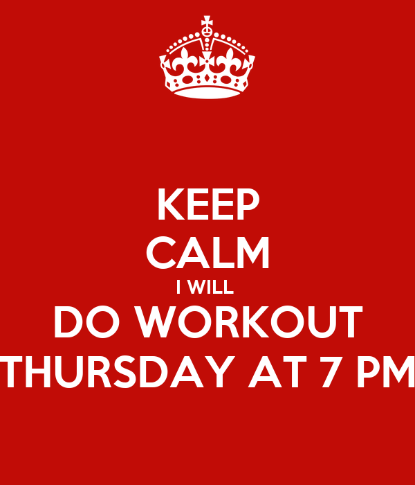 KEEP CALM I WILL  DO WORKOUT THURSDAY AT 7 PM