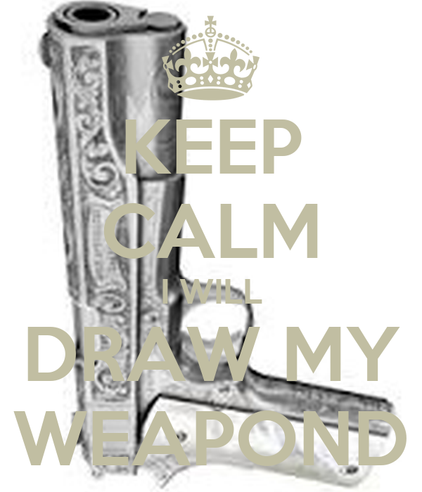 KEEP CALM I WILL DRAW MY WEAPOND