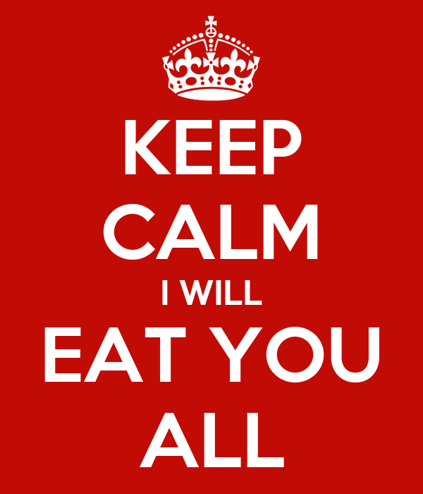 KEEP CALM I WILL EAT YOU ALL
