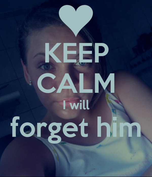 KEEP CALM I will forget him