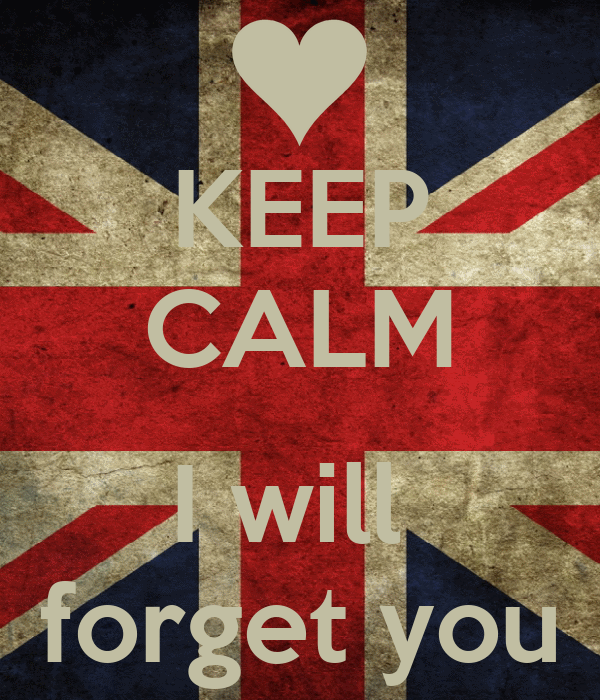 KEEP CALM  I will  forget you