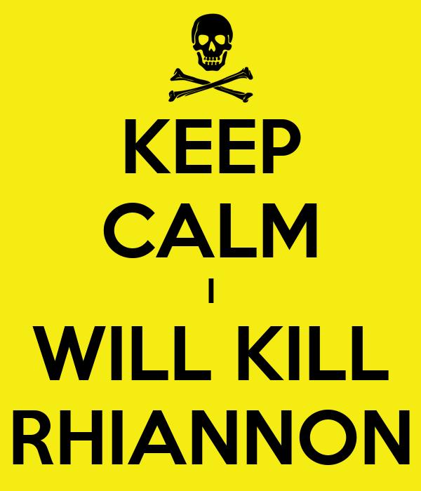 KEEP CALM I WILL KILL RHIANNON