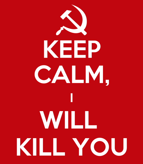 KEEP CALM, I WILL  KILL YOU