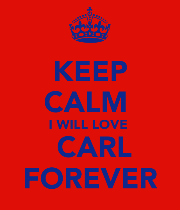 KEEP CALM  I WILL LOVE   CARL FOREVER