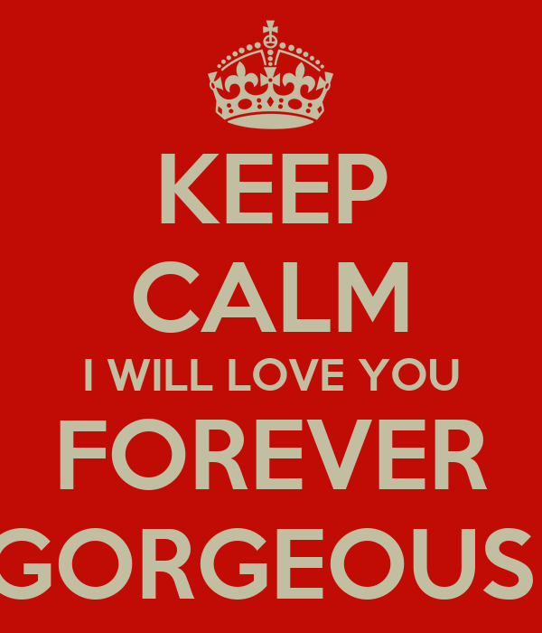 KEEP CALM I WILL LOVE YOU FOREVER GORGEOUS