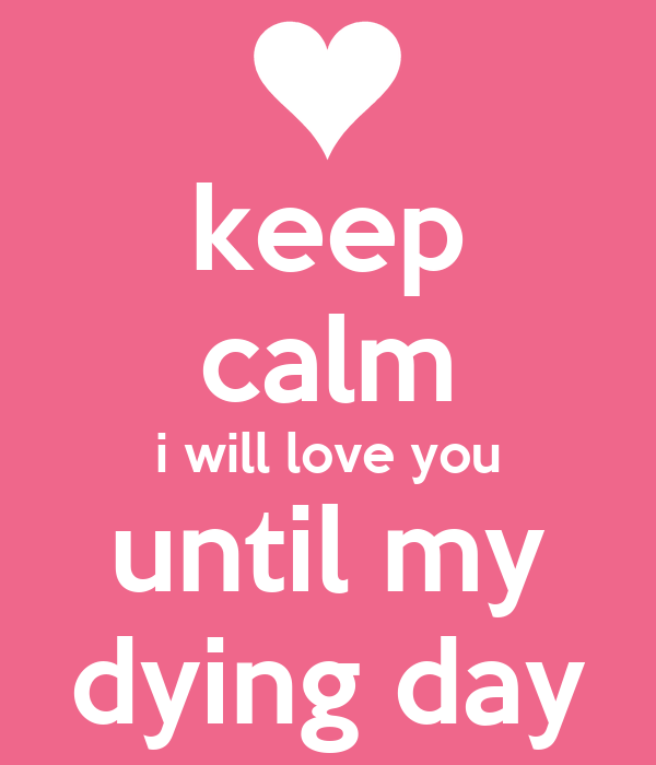 I love you until my dying day