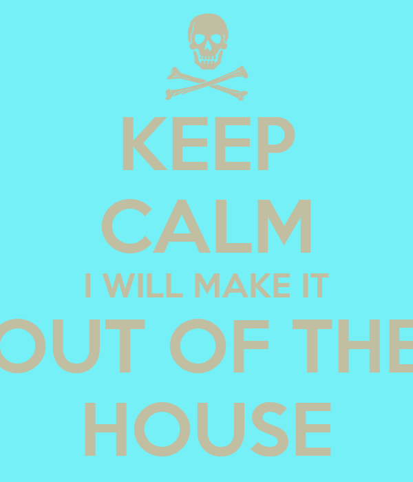 KEEP CALM I WILL MAKE IT OUT OF THE HOUSE