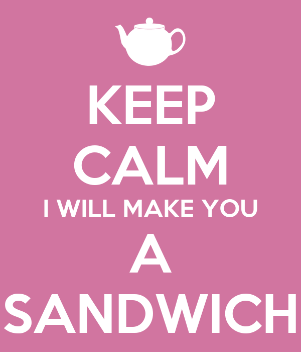 KEEP CALM I WILL MAKE YOU A SANDWICH