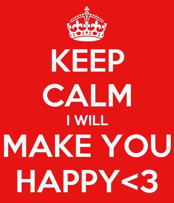 KEEP CALM I WILL MAKE YOU HAPPY<3