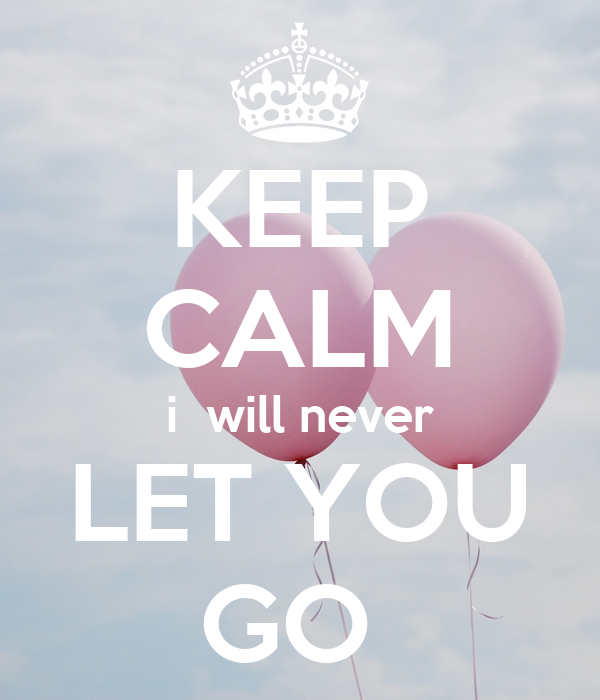 KEEP CALM i  will never LET YOU GO