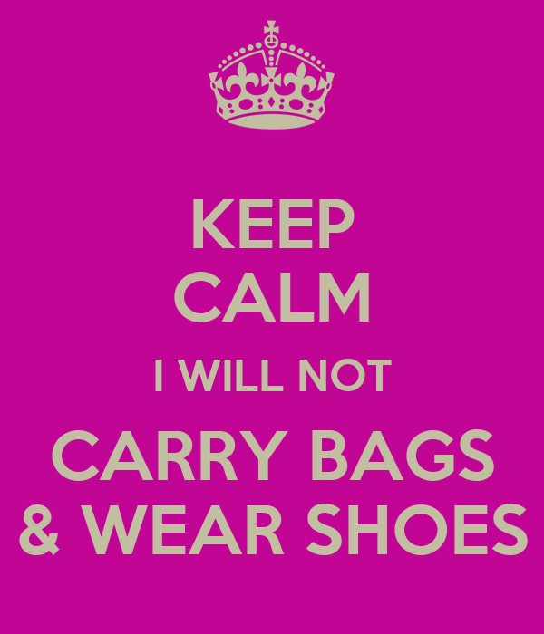 KEEP CALM I WILL NOT CARRY BAGS & WEAR SHOES
