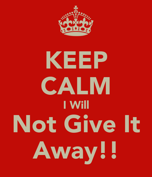 KEEP CALM I Will Not Give It Away!!
