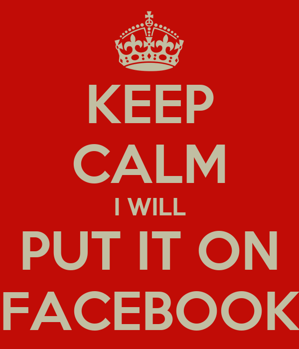 KEEP CALM I WILL PUT IT ON FACEBOOK