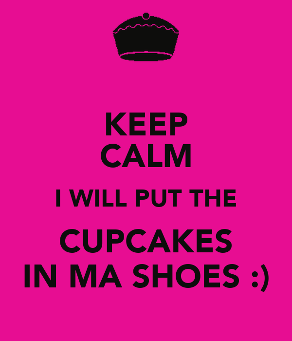 KEEP CALM I WILL PUT THE CUPCAKES IN MA SHOES :)
