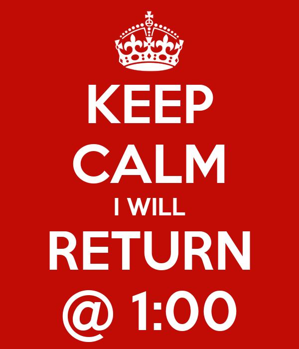 KEEP CALM I WILL RETURN @ 1:00