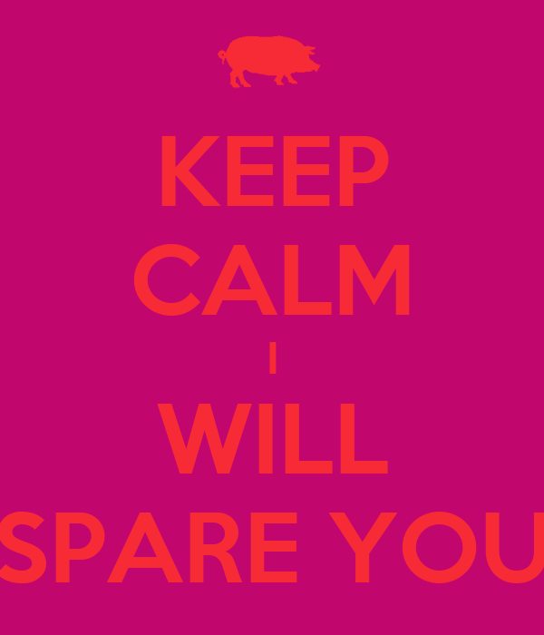KEEP CALM I WILL SPARE YOU