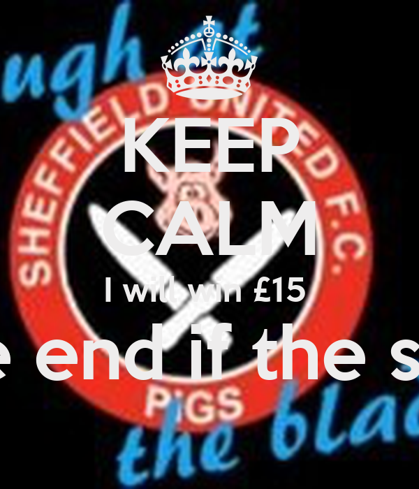 KEEP CALM I will win £15  At the end if the season