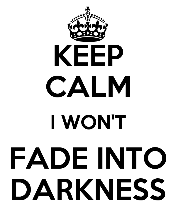 KEEP CALM I WON'T FADE INTO DARKNESS