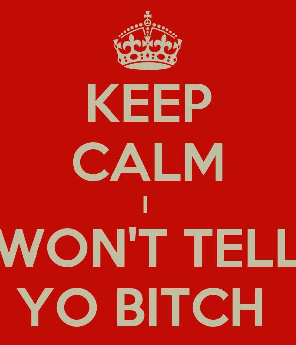 KEEP CALM I  WON'T TELL YO BITCH