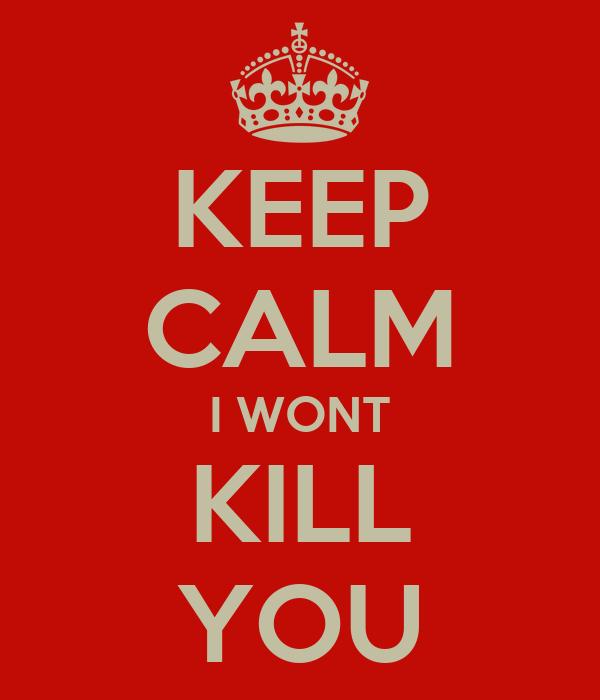 KEEP CALM I WONT KILL YOU