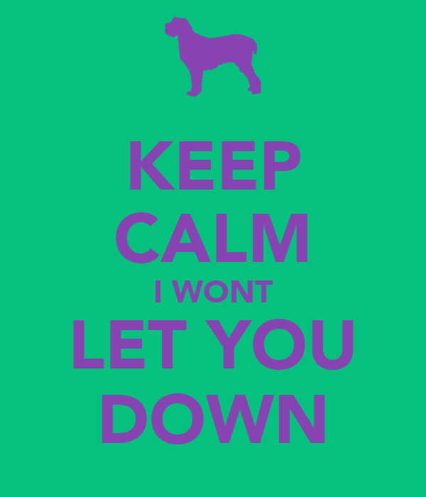 KEEP CALM I WONT LET YOU DOWN