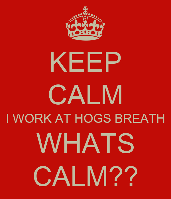 KEEP CALM I WORK AT HOGS BREATH WHATS CALM??