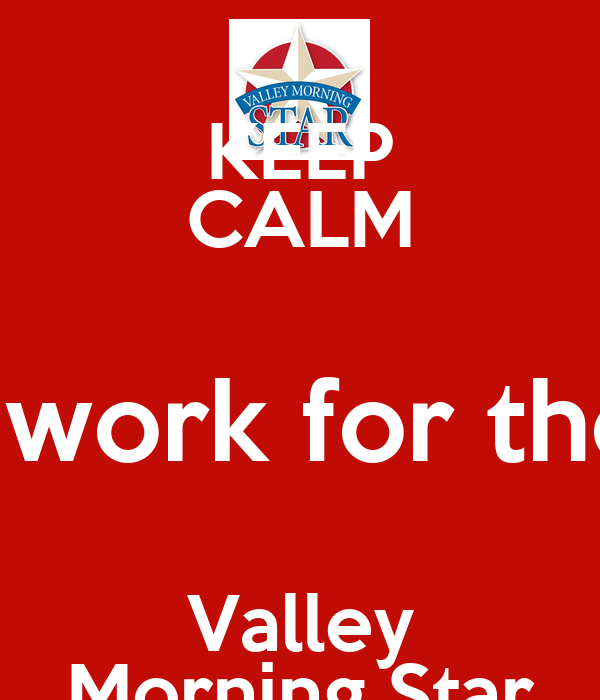 KEEP CALM I work for the Valley Morning Star