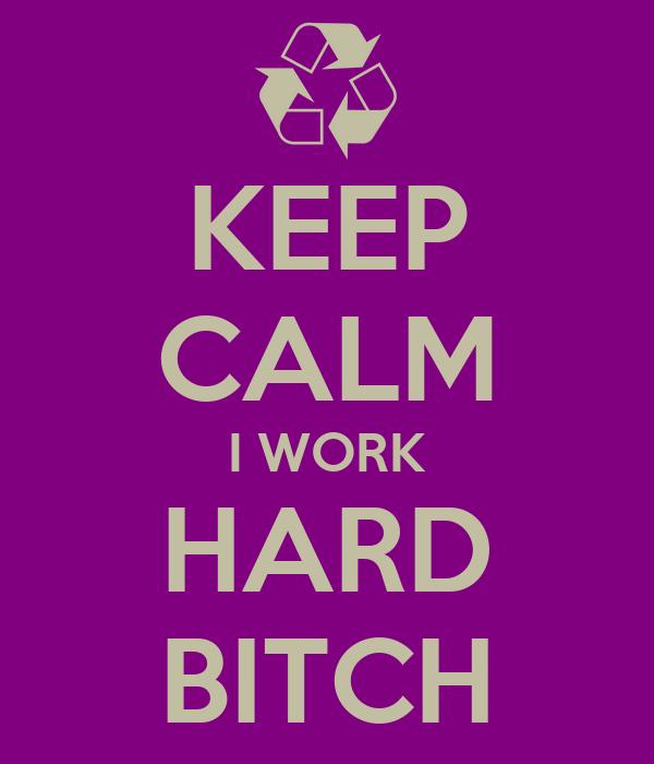 KEEP CALM I WORK HARD BITCH