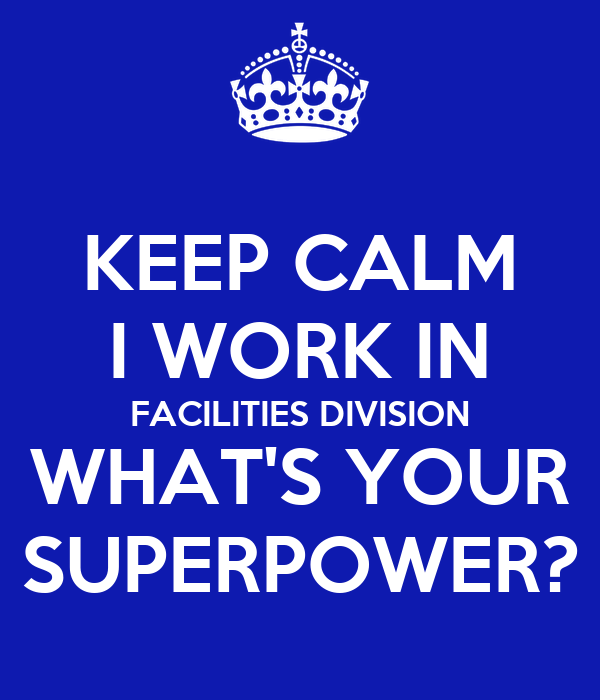 KEEP CALM I WORK IN FACILITIES DIVISION WHAT'S YOUR SUPERPOWER?