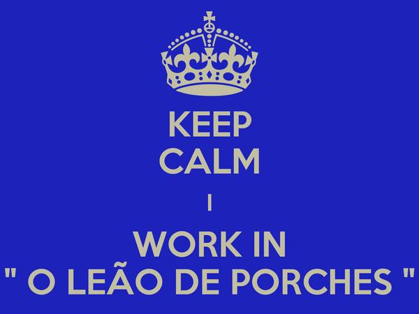 """KEEP CALM I WORK IN """" O LEÃO DE PORCHES """""""