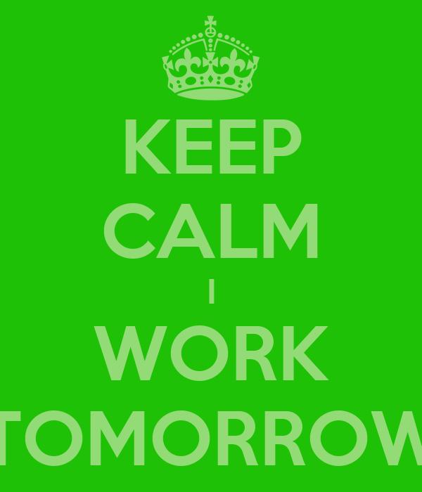 KEEP CALM I WORK TOMORROW