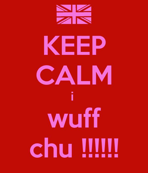 KEEP CALM i  wuff chu !!!!!!