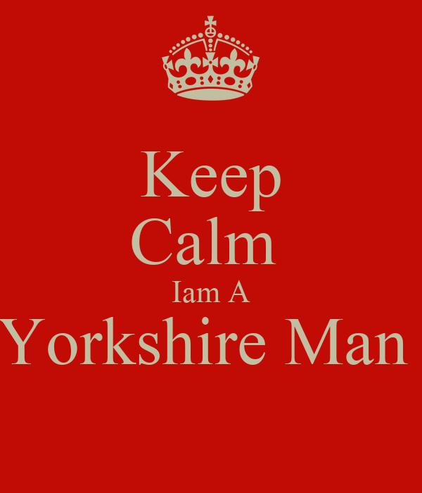 Keep Calm  Iam A Yorkshire Man
