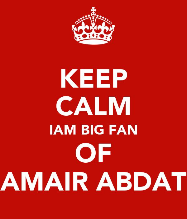 KEEP CALM IAM BIG FAN OF AMAIR ABDAT