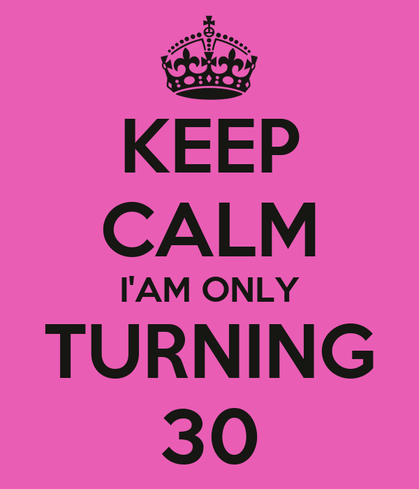 KEEP CALM I'AM ONLY TURNING 30