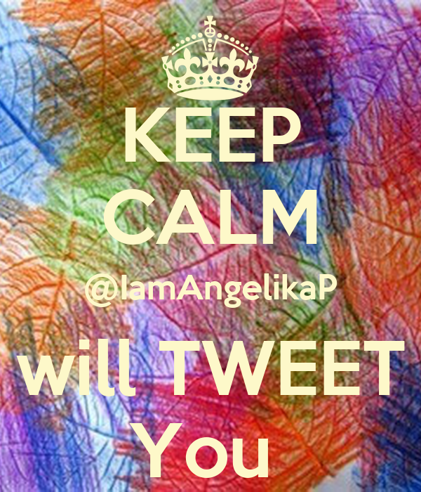 KEEP CALM @IamAngelikaP will TWEET You