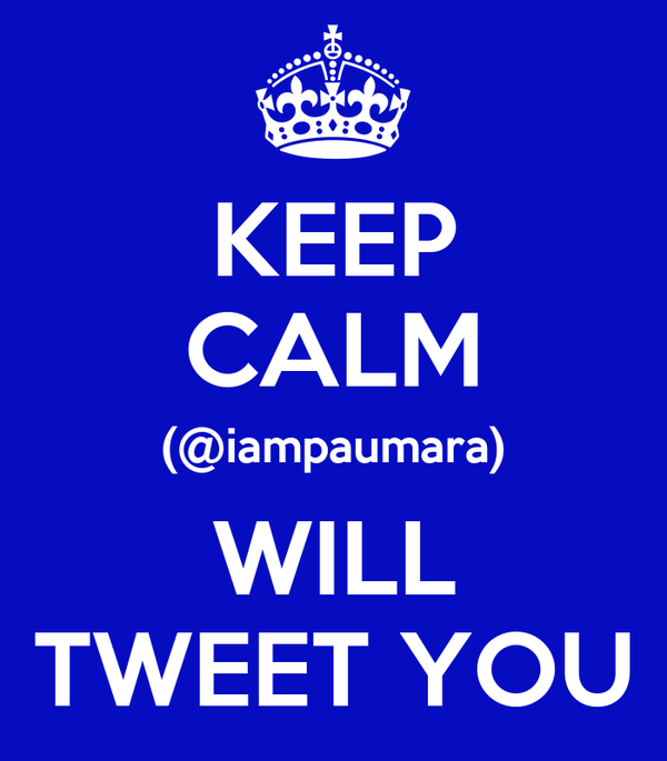 KEEP CALM (@iampaumara) WILL TWEET YOU