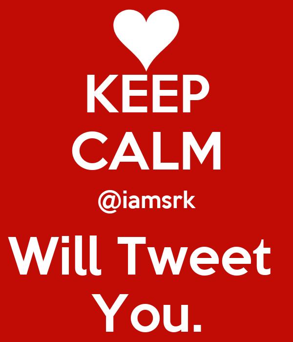 KEEP CALM @iamsrk Will Tweet  You.