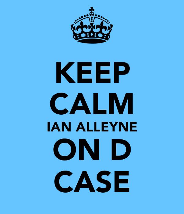 KEEP CALM IAN ALLEYNE ON D CASE