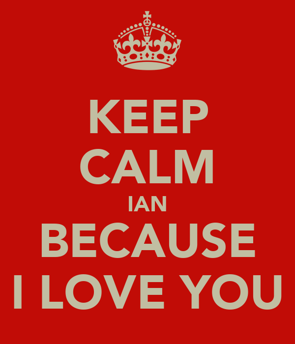 KEEP CALM IAN BECAUSE I LOVE YOU