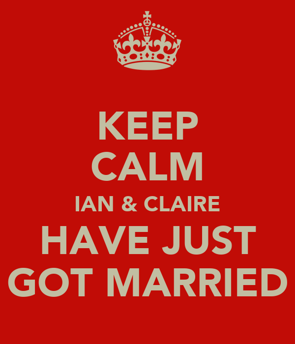 KEEP CALM IAN & CLAIRE HAVE JUST GOT MARRIED