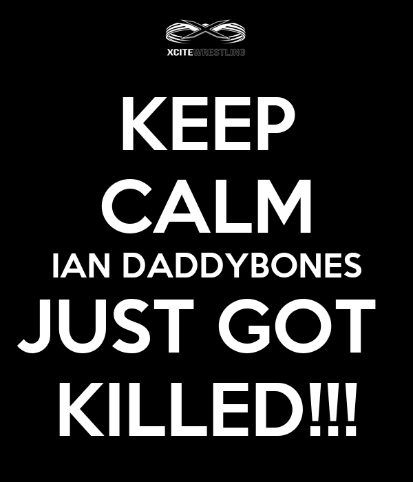 KEEP CALM IAN DADDYBONES JUST GOT  KILLED!!!