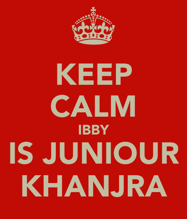 KEEP CALM IBBY IS JUNIOUR KHANJRA