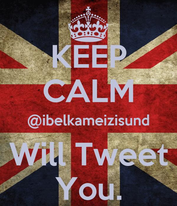 KEEP CALM @ibelkameizisund Will Tweet You.
