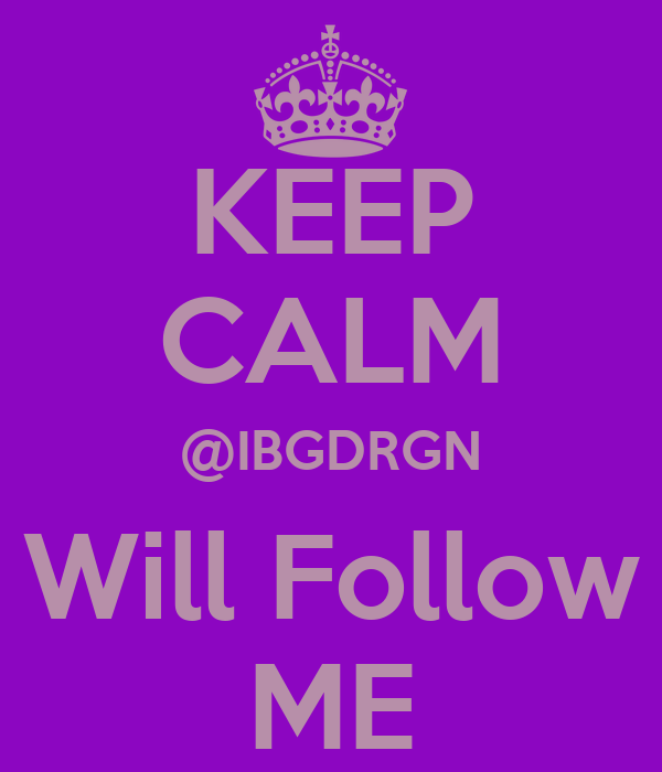 KEEP CALM @IBGDRGN Will Follow ME