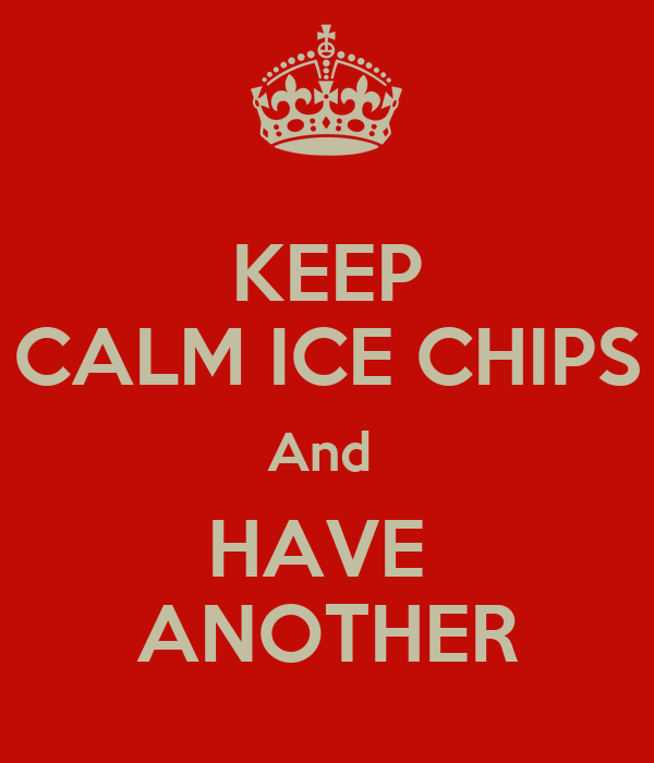KEEP CALM ICE CHIPS And  HAVE  ANOTHER