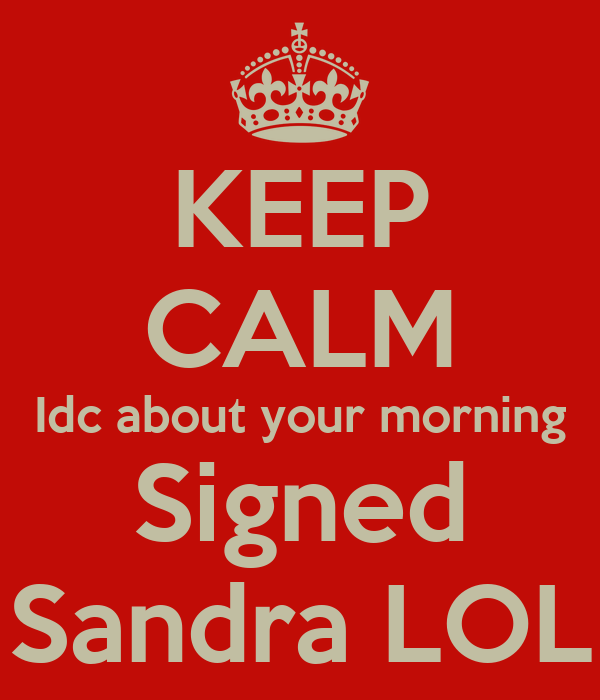 KEEP CALM Idc about your morning Signed Sandra LOL