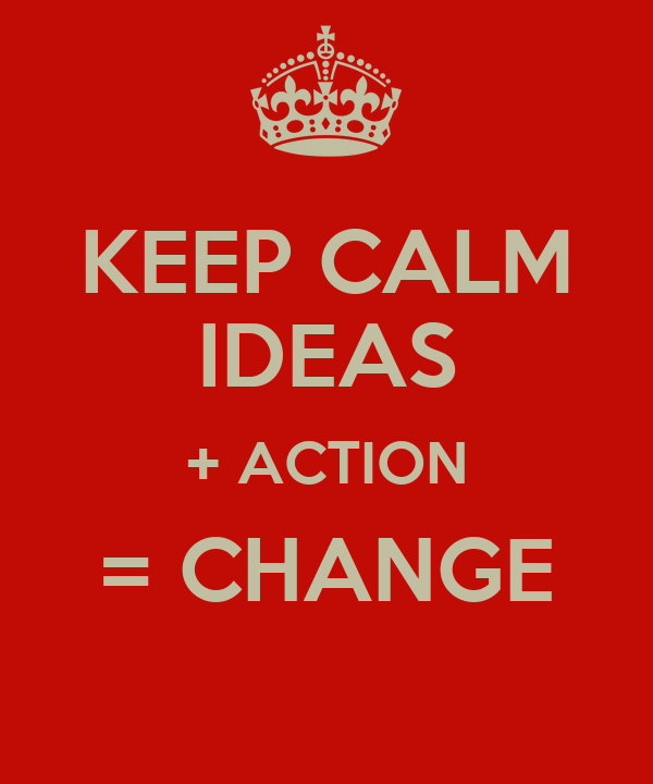 KEEP CALM IDEAS + ACTION = CHANGE